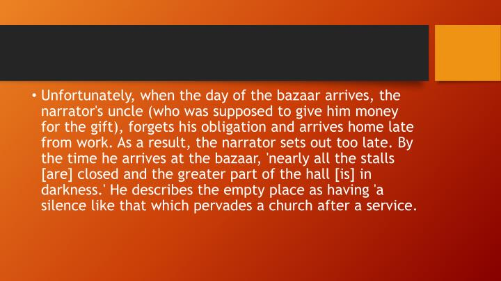 Unfortunately, when the day of the bazaar arrives, the narrator's uncle (who was supposed to give him money for the gift), forgets his obligation and arrives home late from work. As a result, the narrator sets out too late. By the time he arrives at the bazaar, 'nearly all the stalls [are] closed and the greater part of the hall [is] in darkness.' He describes the empty place as having 'a silence like that which pervades a church after a service.