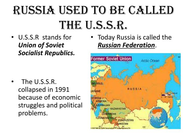Russia used to be called the U.S.S.R.