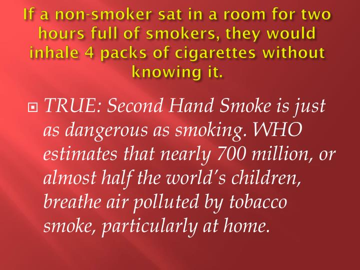 If a non-smoker sat in a room for two hours full of smokers, they would inhale 4 packs of cigarettes without knowing it.