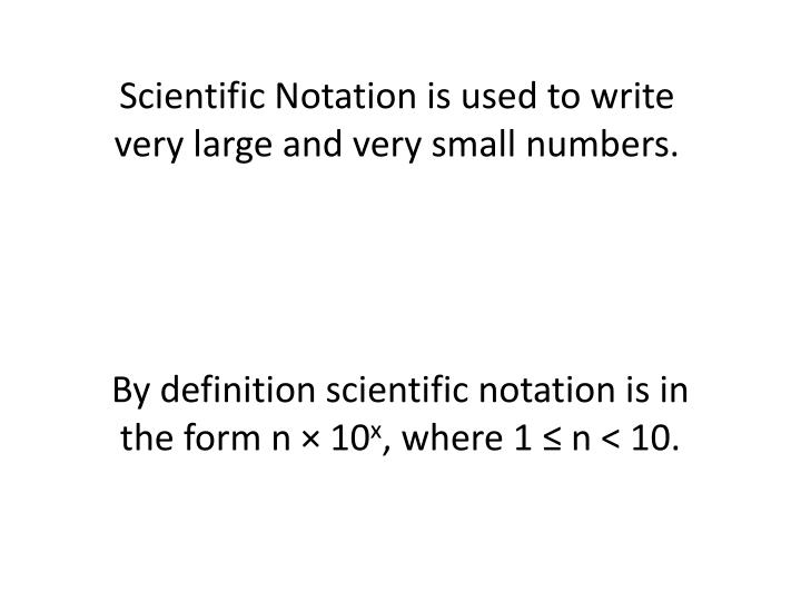 Scientific Notation is used to write very large and very small numbers.