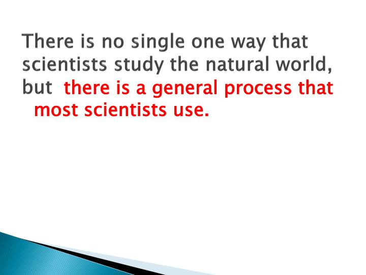 There is no single one way that scientists study the natural world, but
