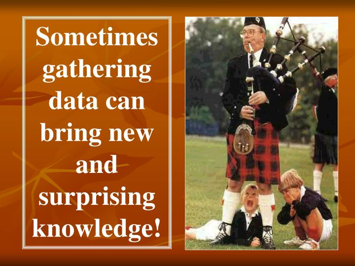 Sometimes gathering  data can bring new and surprising  knowledge!