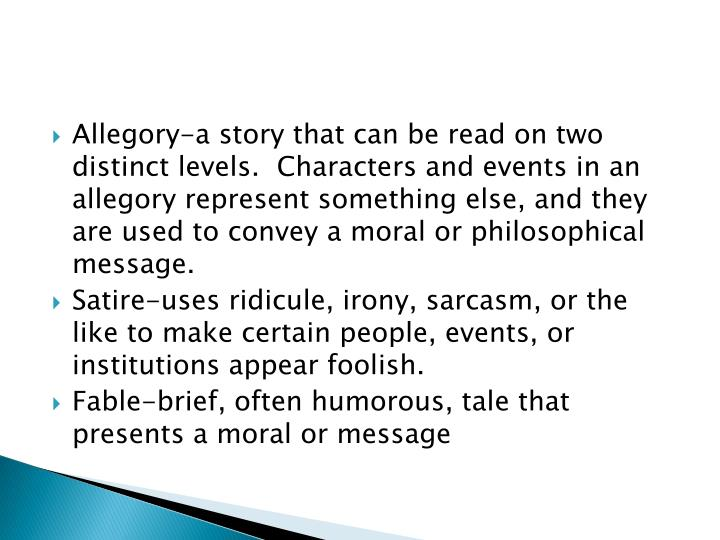 Allegory-a story that can be read on two distinct levels.  Characters and events in an allegory represent something else, and they are used to convey a moral or
