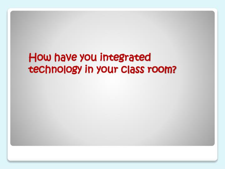 How have you integrated technology in your class room?