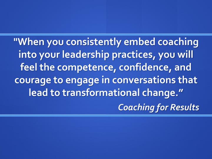"""""""When you consistently embed coaching into your leadership practices, you will feel the competence, confidence, and courage to engage in conversations that lead to transformational change."""""""