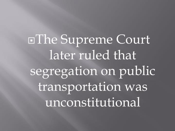 The Supreme Court later ruled that segregation on public transportation was unconstitutional