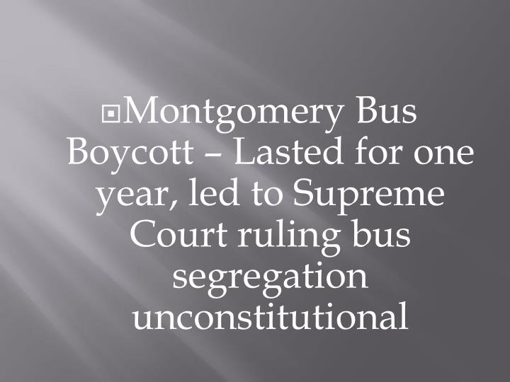 Montgomery Bus Boycott – Lasted for one year, led to Supreme Court ruling bus segregation unconstitutional