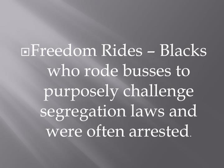 Freedom Rides – Blacks who rode busses to purposely challenge segregation laws and were often arrested