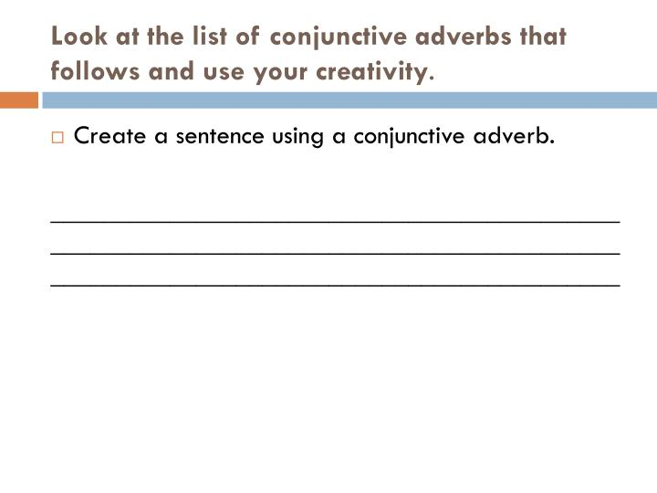 Look at the list of conjunctive adverbs that follows and use your creativity