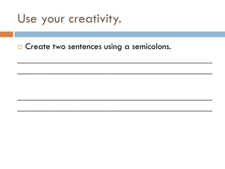 Use your creativity.