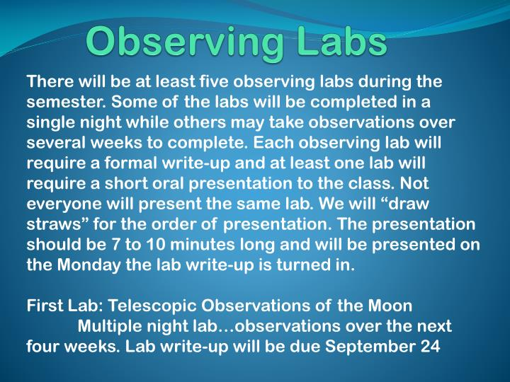"There will be at least five observing labs during the semester. Some of the labs will be completed in a single night while others may take observations over several weeks to complete. Each observing lab will require a formal write-up and at least one lab will require a short oral presentation to the class. Not everyone will present the same lab. We will ""draw straws"" for the order of presentation. The presentation should be 7 to 10 minutes long and will be presented on the Monday the lab write-up is turned in."