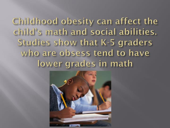Childhood obesity can affect the child's math and social abilities. Studies show that K-5 graders who are obsess tend to have lower grades in math