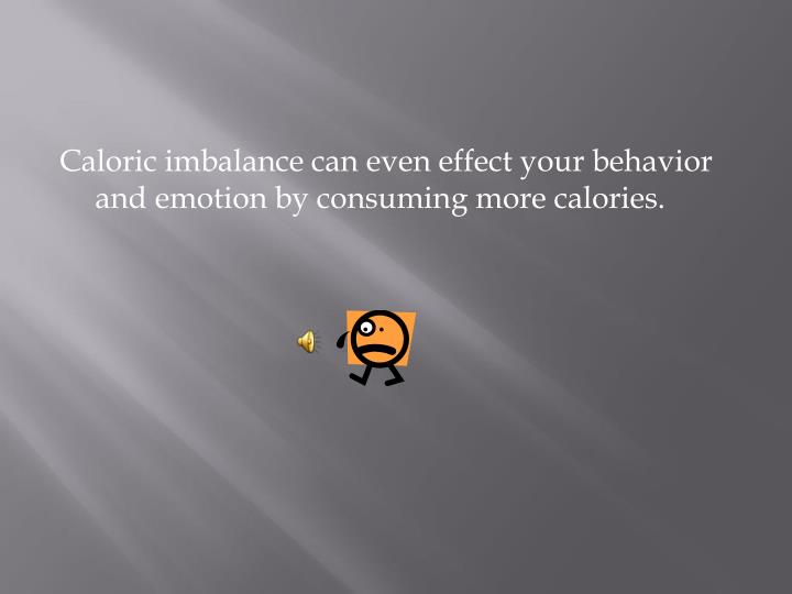 Caloric imbalance can even effect your behavior and emotion by consuming more calories.