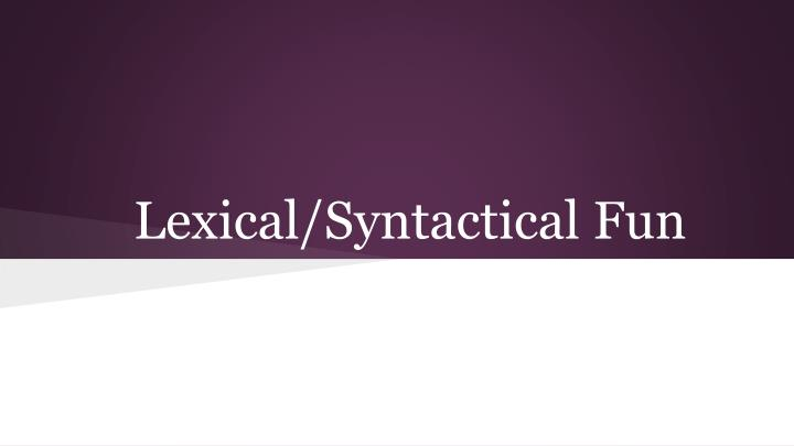 Lexical/Syntactical Fun