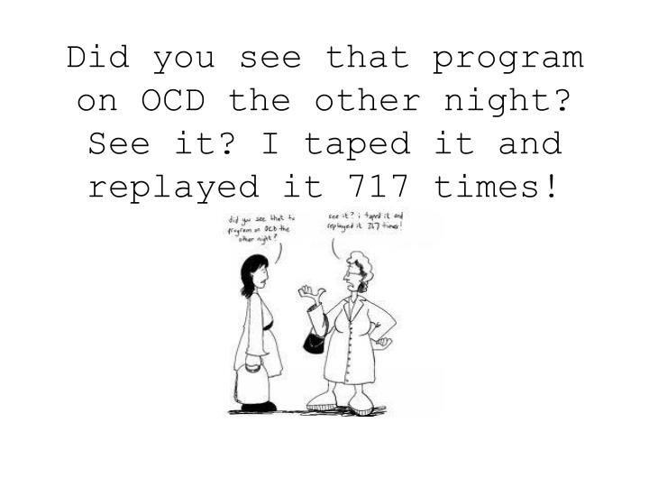 Did you see that program on OCD the other night?