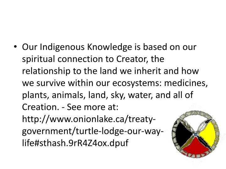 Our Indigenous Knowledge is based on our spiritual connection to Creator, the relationship to the la...