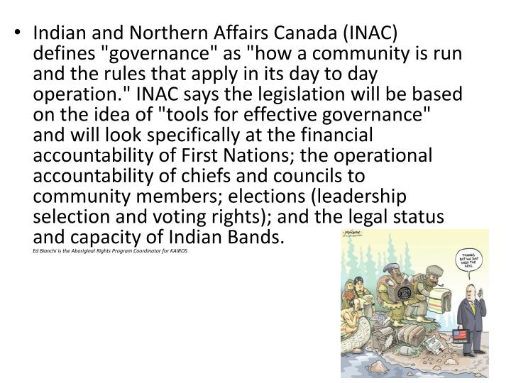 "Indian and Northern Affairs Canada (INAC) defines ""governance"" as ""how a community is run and the rules that apply in its day to day operation."" INAC says the legislation will be based on the idea of ""tools for effective governance"" and will look specifically at the financial accountability of First Nations; the operational accountability of chiefs and councils to community members; elections (leadership selection and voting rights); and the legal status and capacity of Indian Bands"