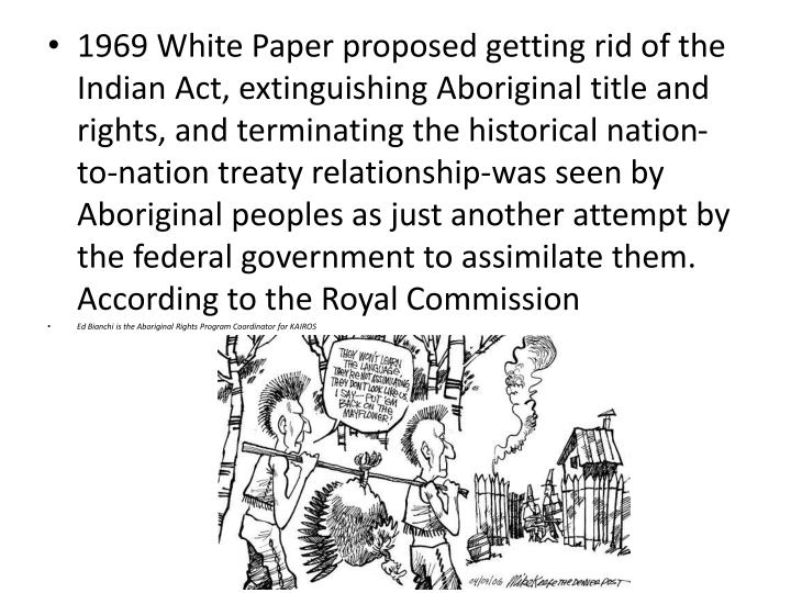 1969 White Paper proposed getting rid of the Indian Act, extinguishing Aboriginal title and rights, and terminating the historical nation-to-nation treaty relationship-was seen by Aboriginal peoples as just another attempt by the federal government to assimilate them. According to the Royal Commission