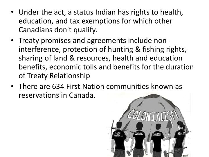 Under the act, a status Indian has rights to health, education, and tax exemptions for which other Canadians don't qualify.