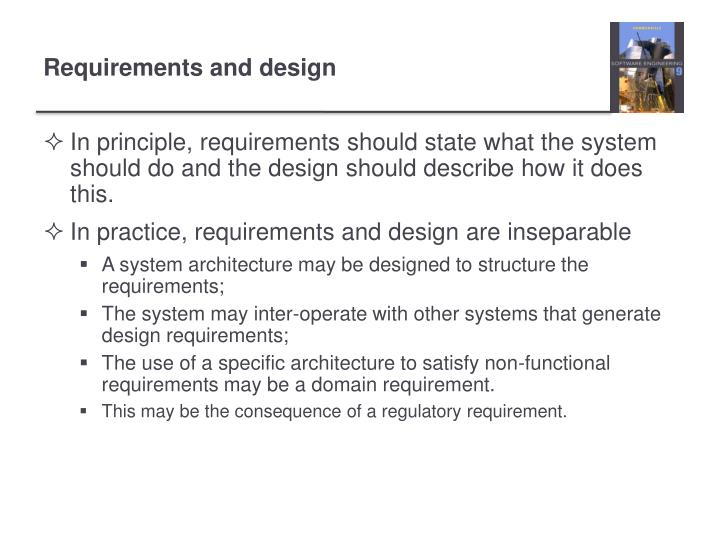 In principle, requirements should state what the system should do and the design should describe how it does this.