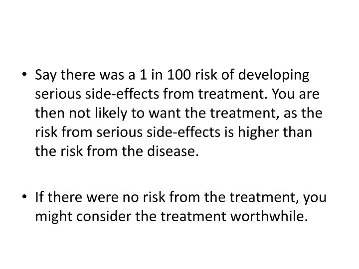 Say there was a 1 in 100 risk of developing serious side-effects from treatment. You are then not likely to want the treatment, as the risk from serious side-effects is higher than the risk from the disease.