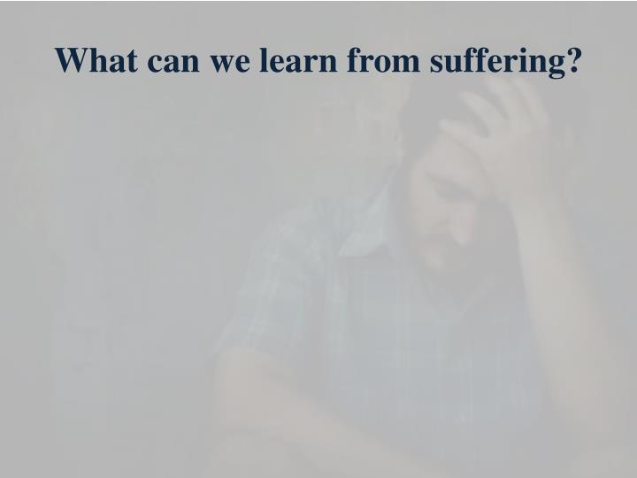 What can we learn from suffering?