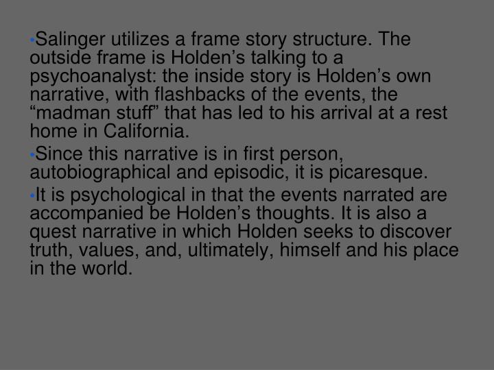 "Salinger utilizes a frame story structure. The outside frame is Holden's talking to a psychoanalyst: the inside story is Holden's own narrative, with flashbacks of the events, the ""madman stuff"" that has led to his arrival at a rest home in California."