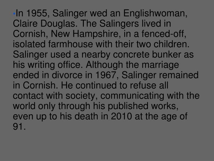 In 1955, Salinger wed an Englishwoman, Claire Douglas. The Salingers lived in Cornish, New Hampshire, in a fenced-off, isolated farmhouse with their two children. Salinger used a nearby concrete bunker as his writing office. Although the marriage ended in divorce in 1967, Salinger remained in Cornish. He continued to refuse all contact with society, communicating with the world only through his published works, even up to his death in 2010 at the age of 91.