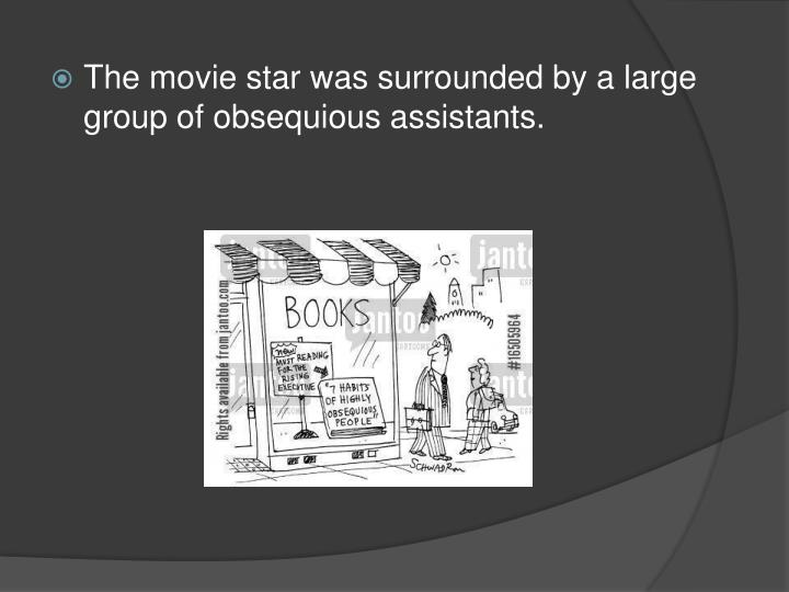 The movie star was surrounded by a large group of obsequious assistants.
