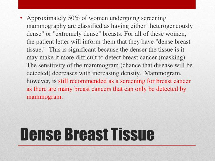 """Approximately 50% of women undergoing screening mammography are classified as having either """"heterogeneously dense"""" or """"extremely dense"""" breasts. For all of these women, the patient letter will inform them that they have """"dense breast tissue.""""  This is significant because the denser the tissue is it may make it more difficult to detect breast cancer (masking).  The sensitivity of the mammogram (chance that disease will be detected) decreases with increasing density.  Mammogram, however, is"""