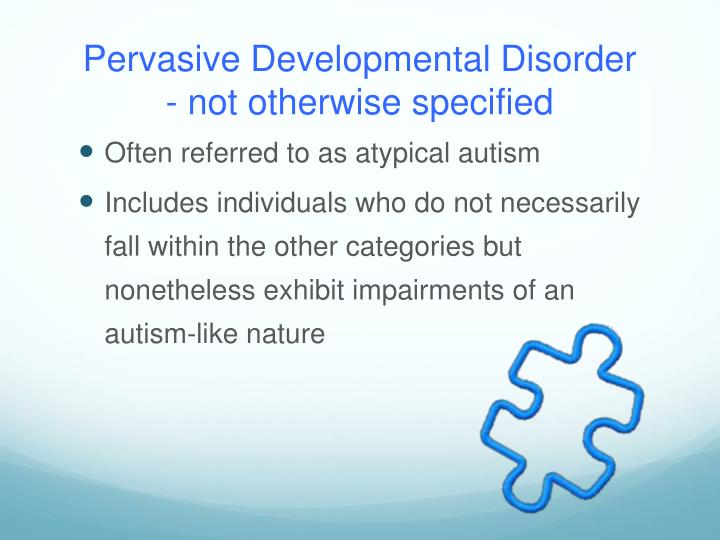 Pervasive Developmental Disorder                    - not otherwise specified