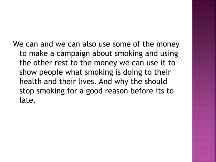We can and we can also use some of the money to make a campaign about smoking and using the other rest to the money we can use it to show people what smoking is doing to their health and their lives. And why the should stop smoking for a good reason before its to late.