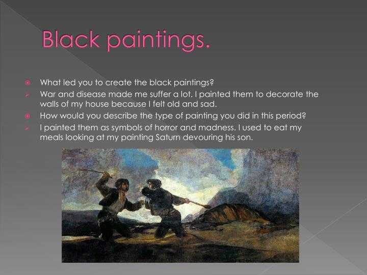 Black paintings.