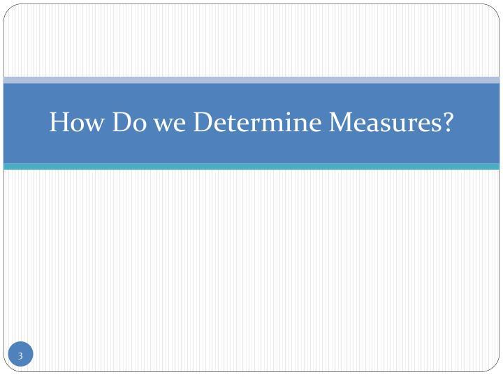 How Do we Determine Measures