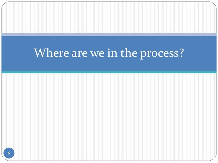 Where are we in the process