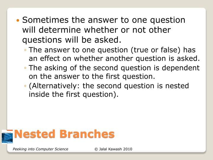 Sometimes the answer to one question will determine whether or not other questions will be asked.