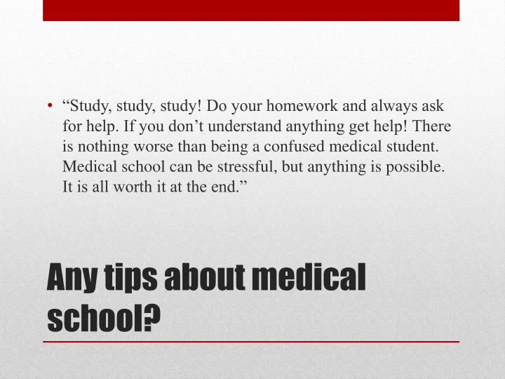 """Study, study, study! Do your homework and always ask for help. If you don't understand anything get help! There is nothing worse than being a confused medical student. Medical school can be stressful, but anything is possible. It is all worth it at the end."""