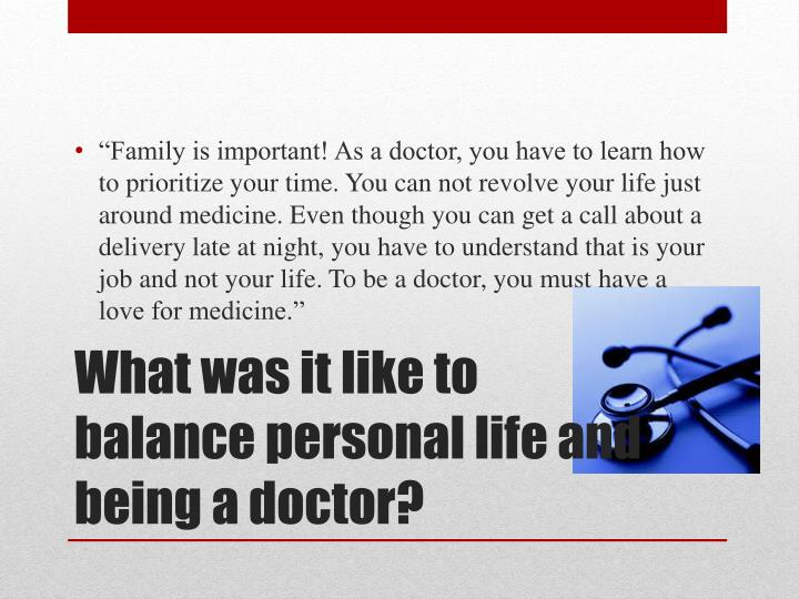 """Family is important! As a doctor, you have to learn how to prioritize your time. You can not revolve your life just around medicine. Even though you can get a call about a delivery late at night, you have to understand that is your job and not your life. To be a doctor, you must have a love for medicine."""