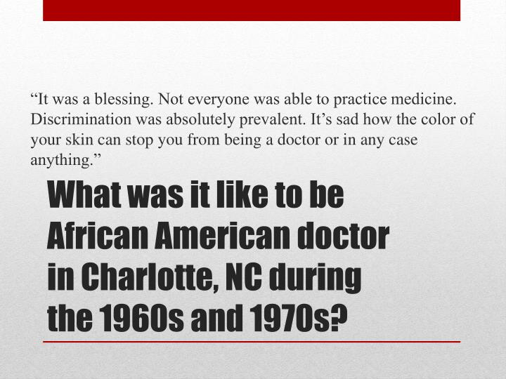 """It was a blessing. Not everyone was able to practice medicine. Discrimination was absolutely prevalent. It's sad how the color of your skin can stop you from being a doctor or in any case anything."""