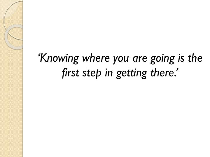 'Knowing where you are going is the first step in getting there.'