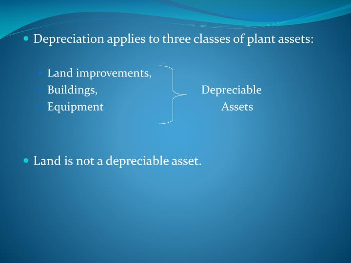 Depreciation applies to three classes of plant assets: