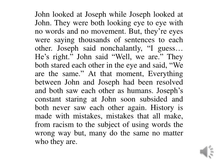 John looked at Joseph while Joseph looked at John. They were both looking eye to eye with no words a...