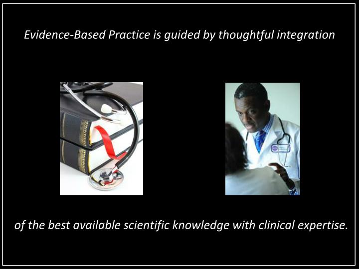 Evidence-Based Practice is guided by thoughtful integration