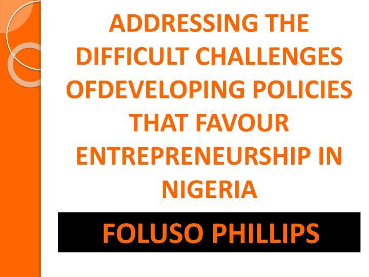 Addressing the difficult challenges ofdeveloping policies that favour entrepreneurship in nigeria