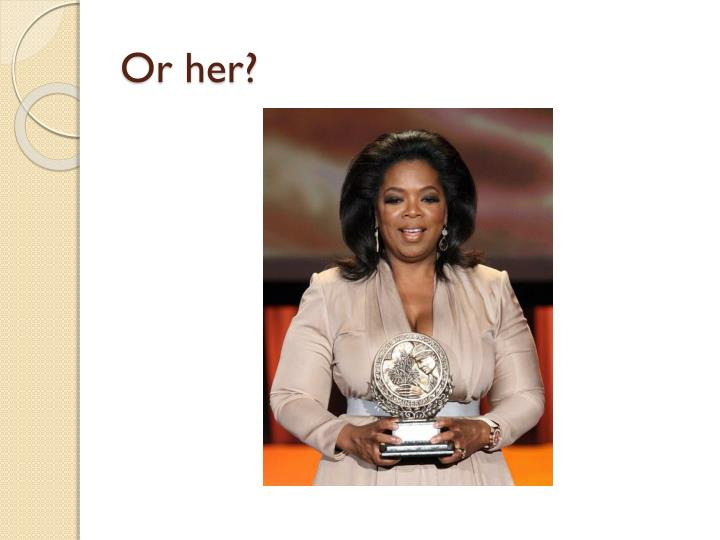 Or her?