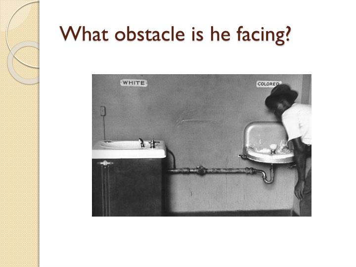 What obstacle is he facing?