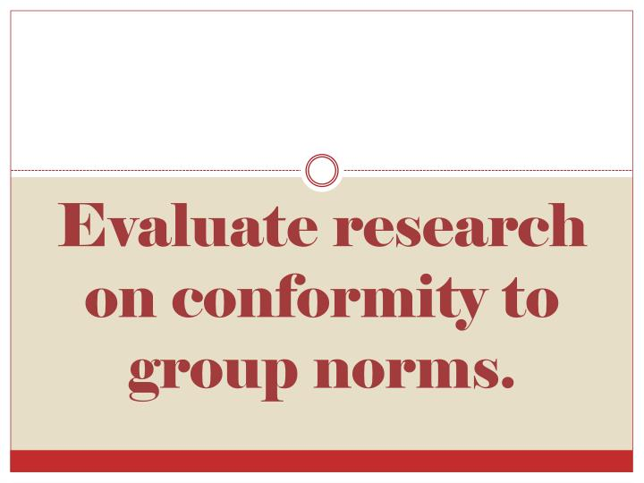 Evaluate research on conformity to group norms.