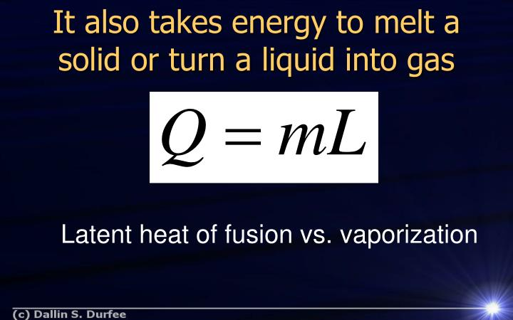 It also takes energy to melt a solid or turn a liquid into gas