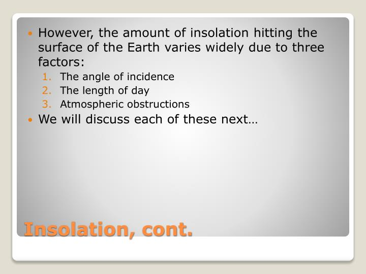 However, the amount of insolation hitting the surface of the Earth varies widely due to three factors:
