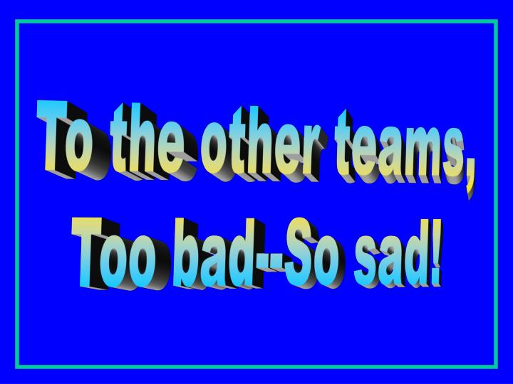 To the other teams,